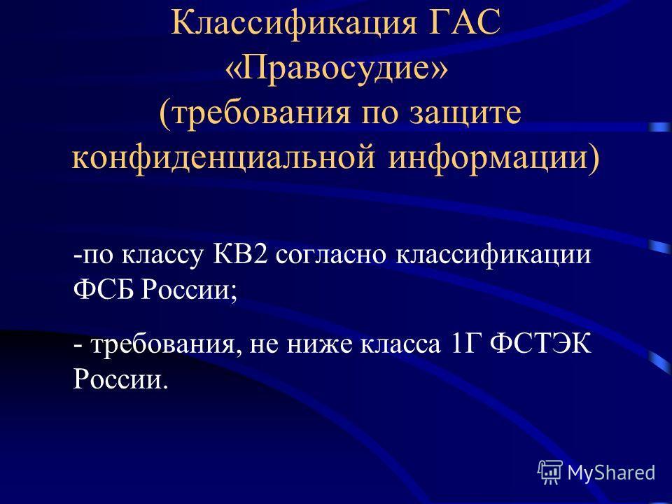 Классификация ГАС «Правосудие» (требования по защите конфиденциальной информации) -по классу КВ2 согласно классификации ФСБ России; - требования, не ниже класса 1Г ФСТЭК России.