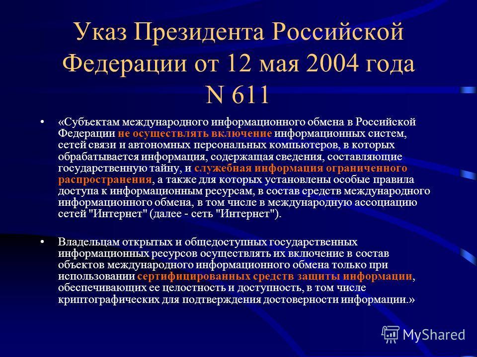 Указ Президента Российской Федерации от 12 мая 2004 года N 611 «Субъектам международного информационного обмена в Российской Федерации не осуществлять включение информационных систем, сетей связи и автономных персональных компьютеров, в которых обраб
