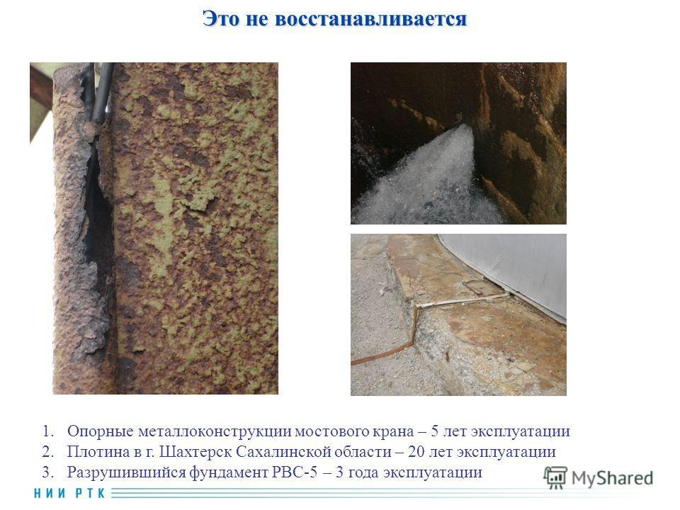 Это не восстанавливается 1.Опорные металлоконструкции мостового крана – 5 лет эксплуатации 2.Плотина в г. Шахтерск Сахалинской области – 20 лет эксплуатации 3.Разрушившийся фундамент РВС-5 – 3 года эксплуатации