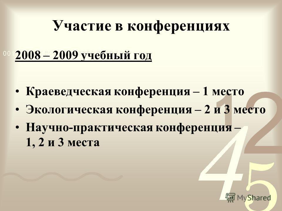Участие в конференциях 2008 – 2009 учебный год Краеведческая конференция – 1 место Экологическая конференция – 2 и 3 место Научно-практическая конференция – 1, 2 и 3 места