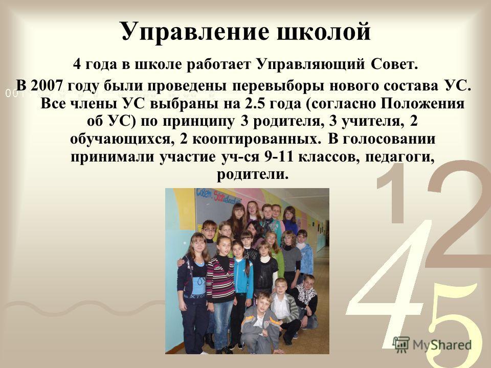 Управление школой 4 года в школе работает Управляющий Совет. В 2007 году были проведены перевыборы нового состава УС. Все члены УС выбраны на 2.5 года (согласно Положения об УС) по принципу 3 родителя, 3 учителя, 2 обучающихся, 2 кооптированных. В го