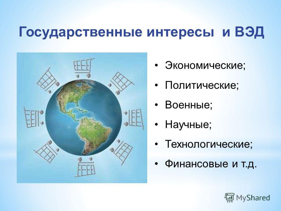 Государственные интересы и ВЭД Экономические; Политические; Военные; Научные; Технологические; Финансовые и т.д.