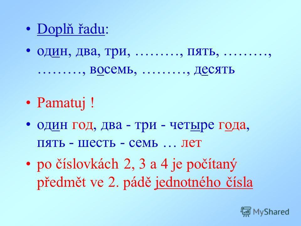 Doplň řadu: oдин, два, три, ………, пять, ………, ………, восемь, ………, десять Pamatuj ! oдин гoд, два - три - четыре года, пять - шесть - семь … лет po číslovkách 2, 3 a 4 je počítaný předmět ve 2. pádě jednotného čísla