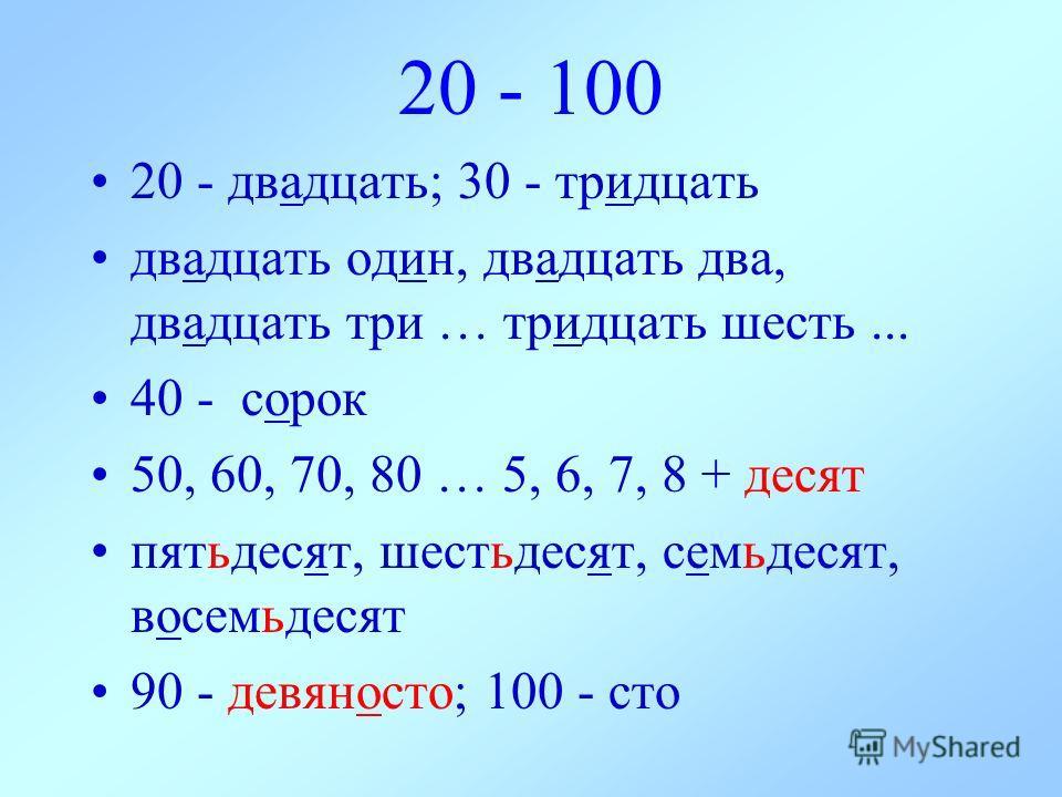 20 - 100 20 - двадцать; 30 - тридцать двадцать oдин, двадцать два, двадцать три … тридцать шесть... 40 - сорок 50, 60, 70, 80 … 5, 6, 7, 8 + десят пятьдесят, шестьдесят, семьдесят, восемьдесят 90 - девяносто; 100 - сто