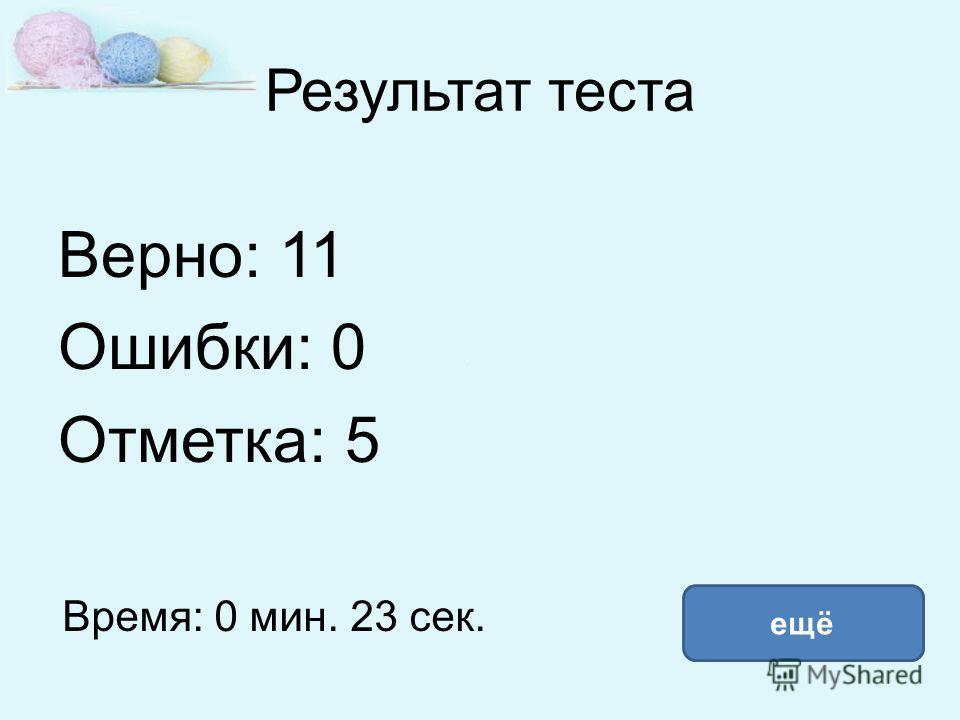 Результат теста Верно: 11 Ошибки: 0 Отметка: 5 Время: 0 мин. 23 сек. ещё