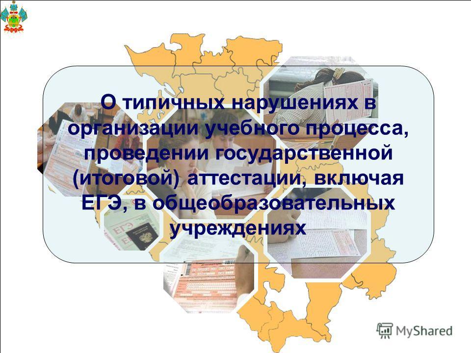 О типичных нарушениях в организации учебного процесса, проведении государственной (итоговой) аттестации, включая ЕГЭ, в общеобразовательных учреждениях