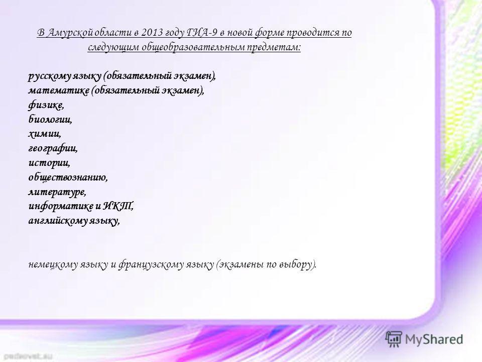 В Амурской области в 2013 году ГИА-9 в новой форме проводится по следующим общеобразовательным предметам: русскому языку (обязательный экзамен), математике (обязательный экзамен), физике, биологии, химии, географии, истории, обществознанию, литератур