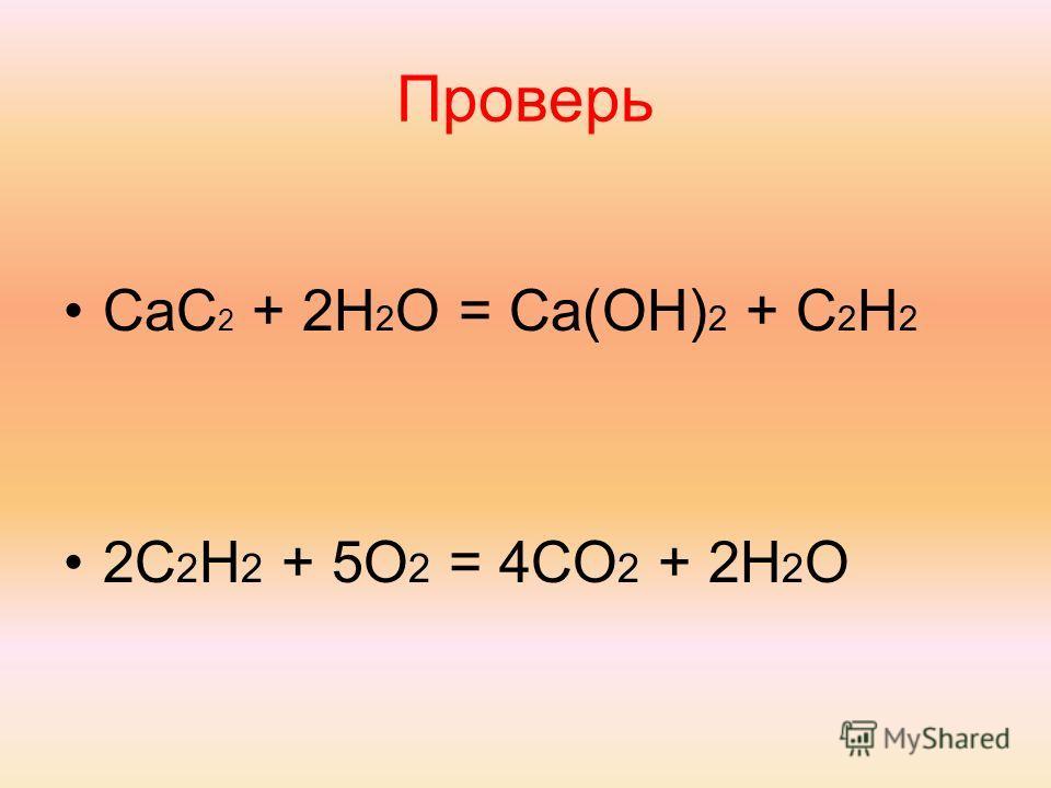 Проверь CaC 2 + 2H 2 O = Ca(OH) 2 + C 2 H 2 2C 2 H 2 + 5O 2 = 4CO 2 + 2H 2 O