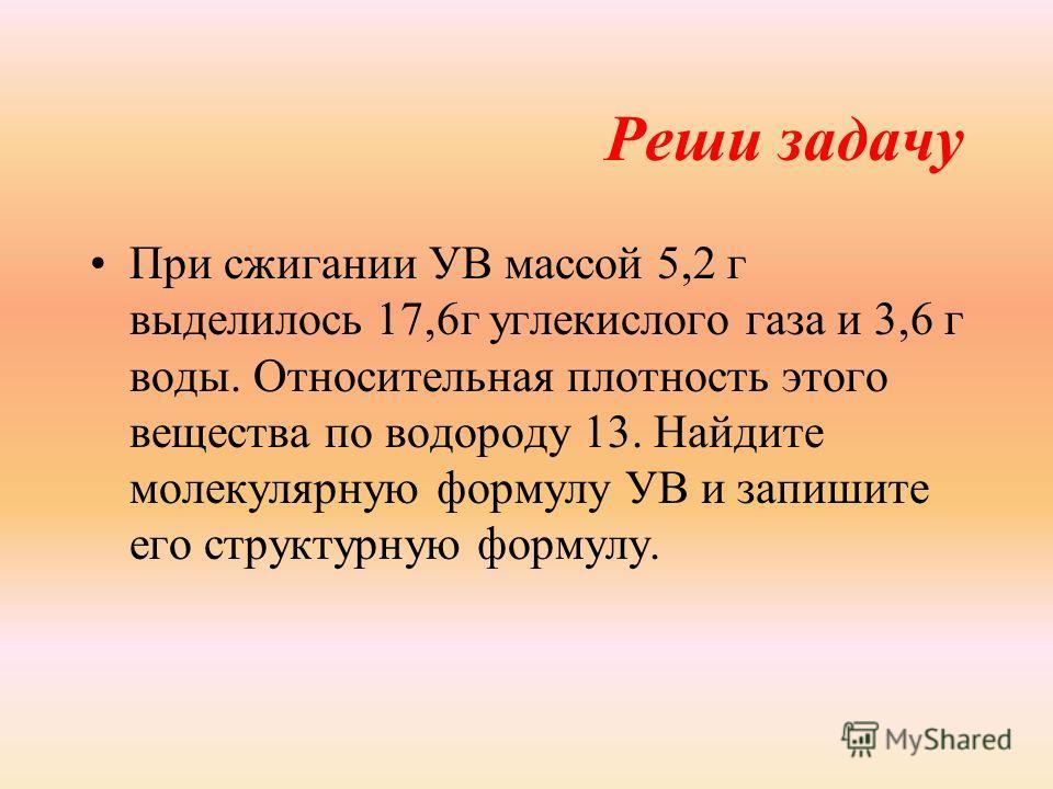 Реши задачу При сжигании УВ массой 5,2 г выделилось 17,6г углекислого газа и 3,6 г воды. Относительная плотность этого вещества по водороду 13. Найдите молекулярную формулу УВ и запишите его структурную формулу.