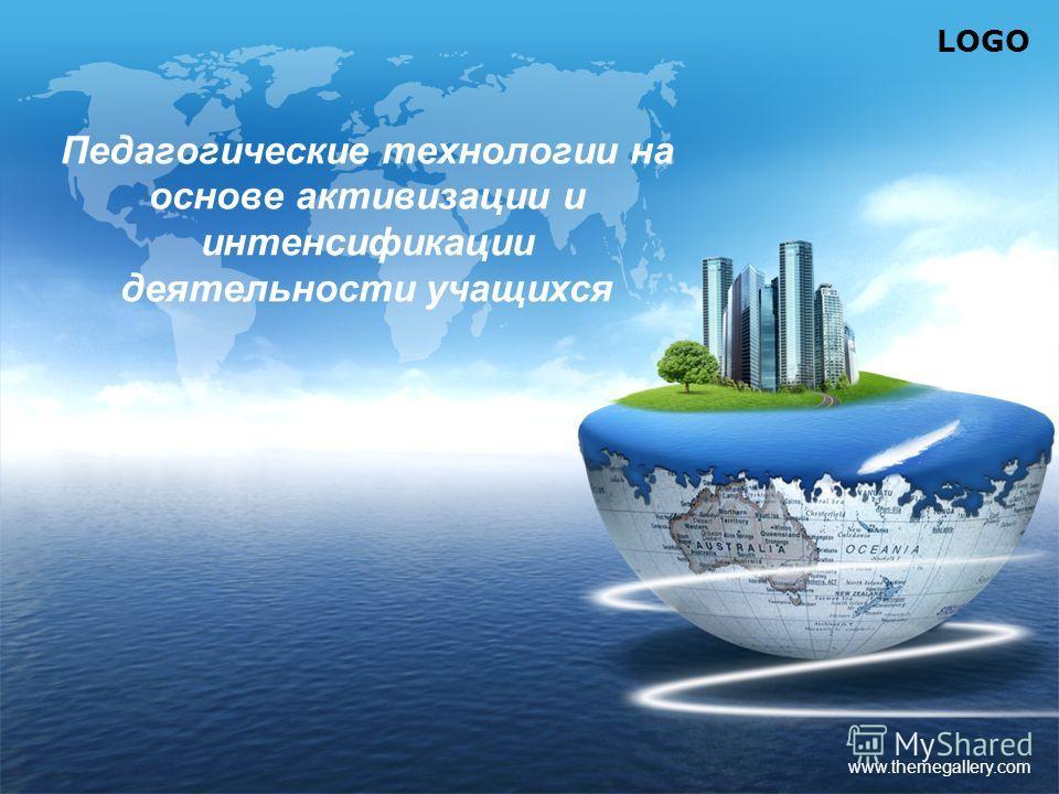 LOGO www.themegallery.com Педагогические технологии на основе активизации и интенсификации деятельности учащихся