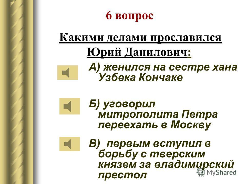 Какими делами прославился Даниил Александрович: А) женился на сестре хана Узбека Кончаке Б) отвоевал у рязанского князя Коломну В) присоединил Переяславское княжество 5 вопрос