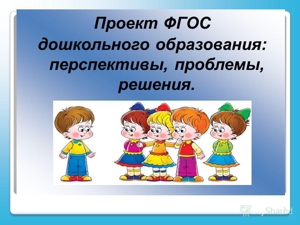 1 Проект ФГОС дошкольного образования: перспективы, проблемы, решения.