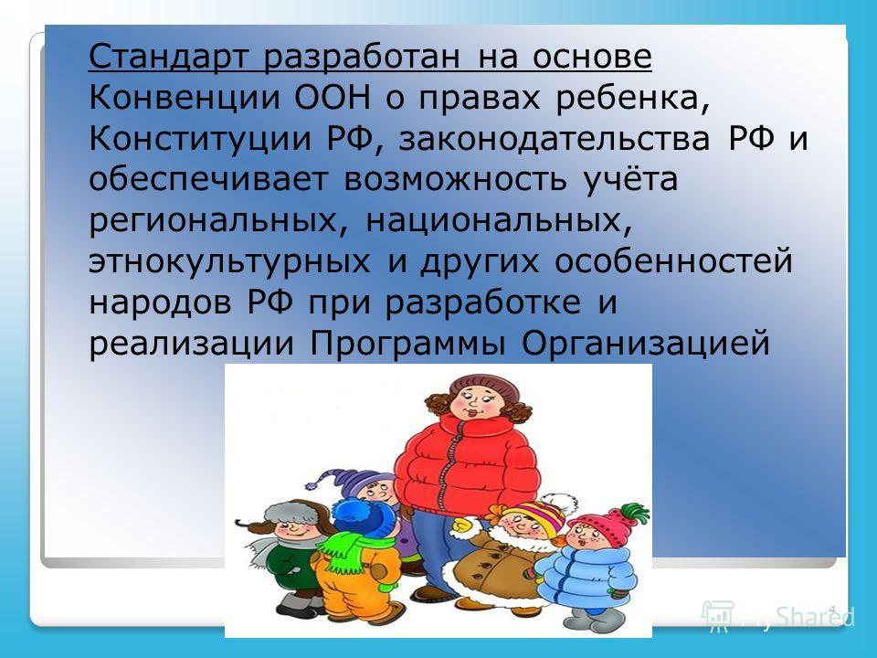 4 Стандарт разработан на основе Конвенции ООН о правах ребенка, Конституции РФ, законодательства РФ и обеспечивает возможность учёта региональных, национальных, этнокультурных и других особенностей народов РФ при разработке и реализации Программы Орг