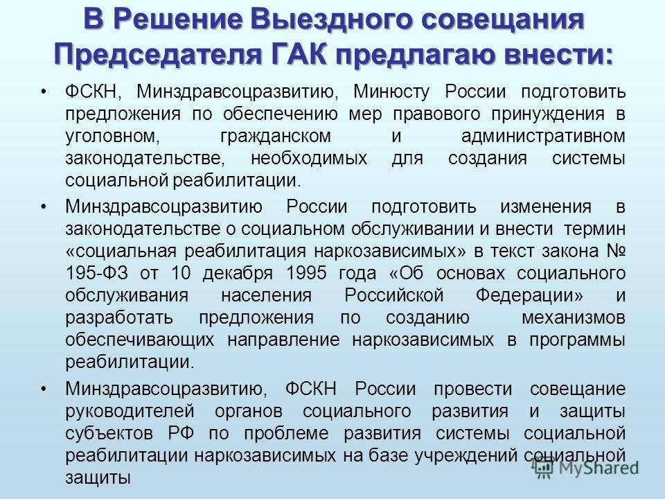 В Решение Выездного совещания Председателя ГАК предлагаю внести: ФСКН, Минздравсоцразвитию, Минюсту России подготовить предложения по обеспечению мер правового принуждения в уголовном, гражданском и административном законодательстве, необходимых для