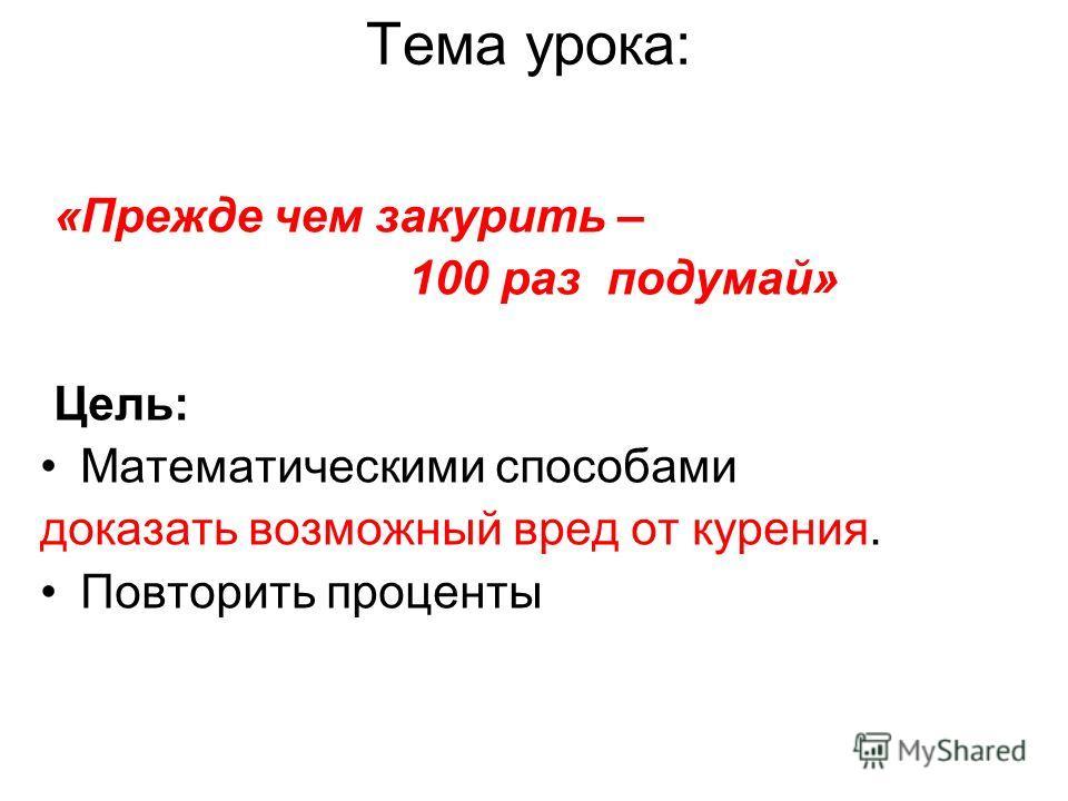 Тема урока: «Прежде чем закурить – 100 раз подумай» Цель: Математическими способами доказать возможный вред от курения. Повторить проценты