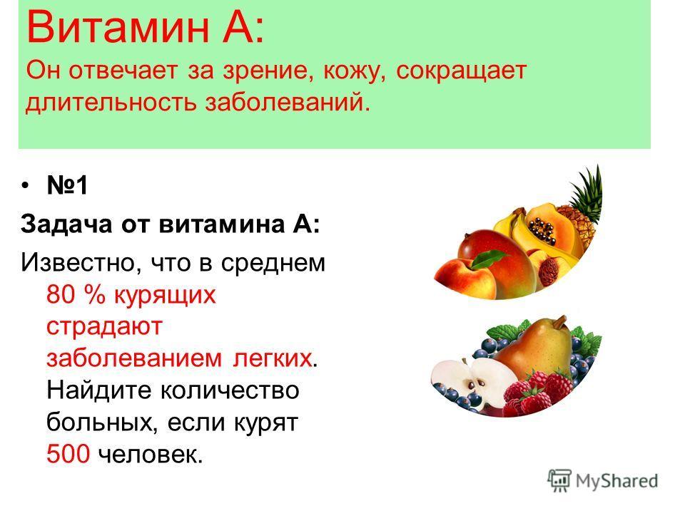 Витамин А: Он отвечает за зрение, кожу, сокращает длительность заболеваний. 1 Задача от витамина А: Известно, что в среднем 80 % курящих страдают заболеванием легких. Найдите количество больных, если курят 500 человек.