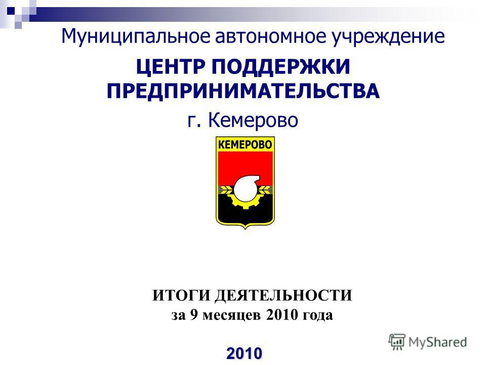 Муниципальное автономное учреждение ЦЕНТР ПОДДЕРЖКИ ПРЕДПРИНИМАТЕЛЬСТВА г. Кемерово 2010 ИТОГИ ДЕЯТЕЛЬНОСТИ за 9 месяцев 2010 года