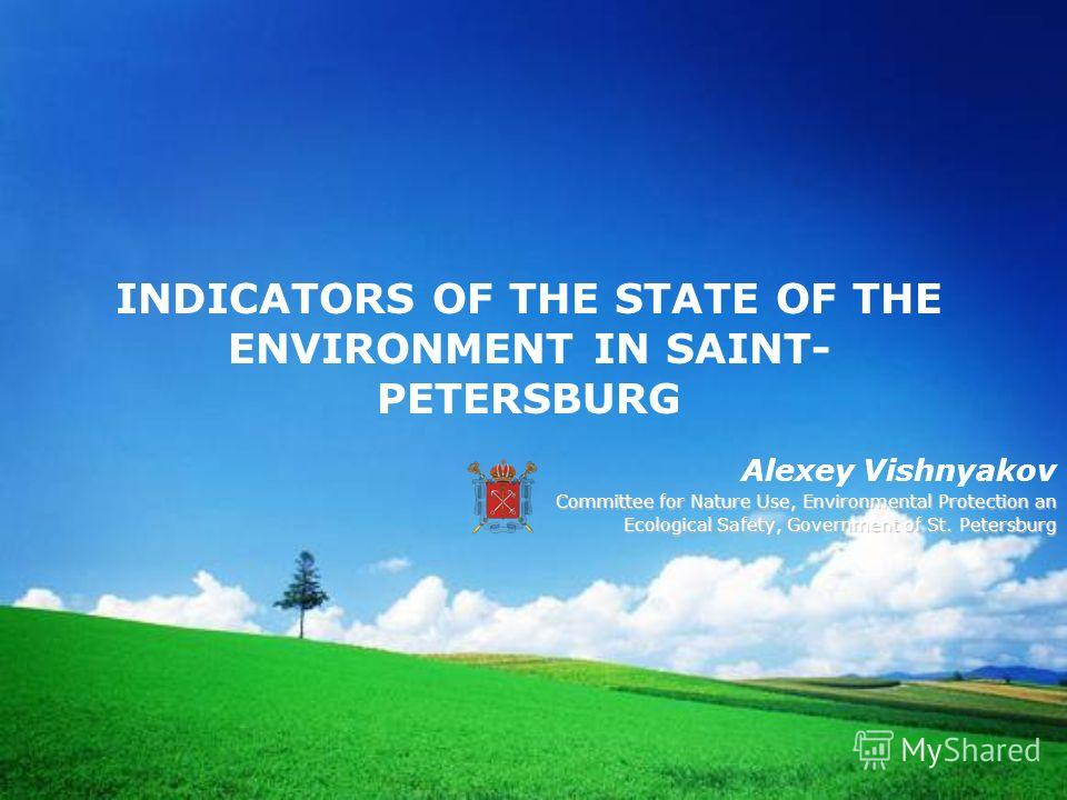 INDICATORS OF THE STATE OF THE ENVIRONMENT IN SAINT- PETERSBURG Alexey Vishnyakov Committee for Nature Use, Environmental Protection an Ecological Safety, Government of St. Petersburg Ecological Safety, Government of St. Petersburg