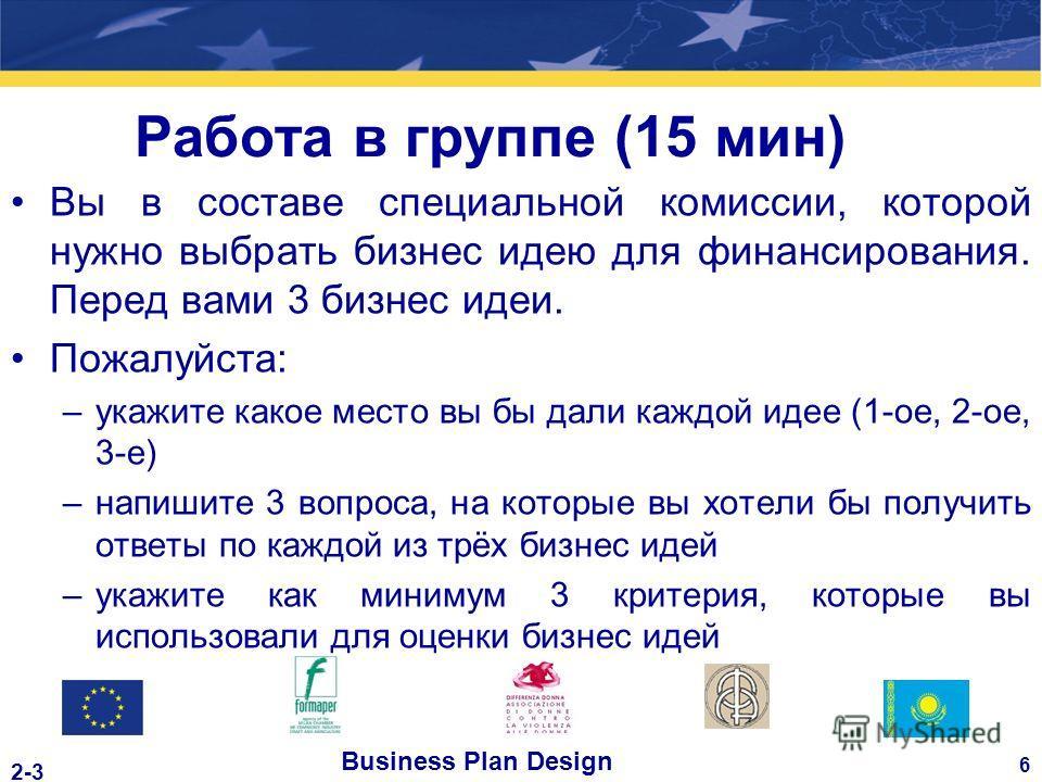 Business Plan Design 6 2-3 Работа в группе (15 мин) Вы в составе специальной комиссии, которой нужно выбрать бизнес идею для финансирования. Перед вами 3 бизнес идеи. Пожалуйста: –укажите какое место вы бы дали каждой идее (1-ое, 2-ое, 3-е) –напишите