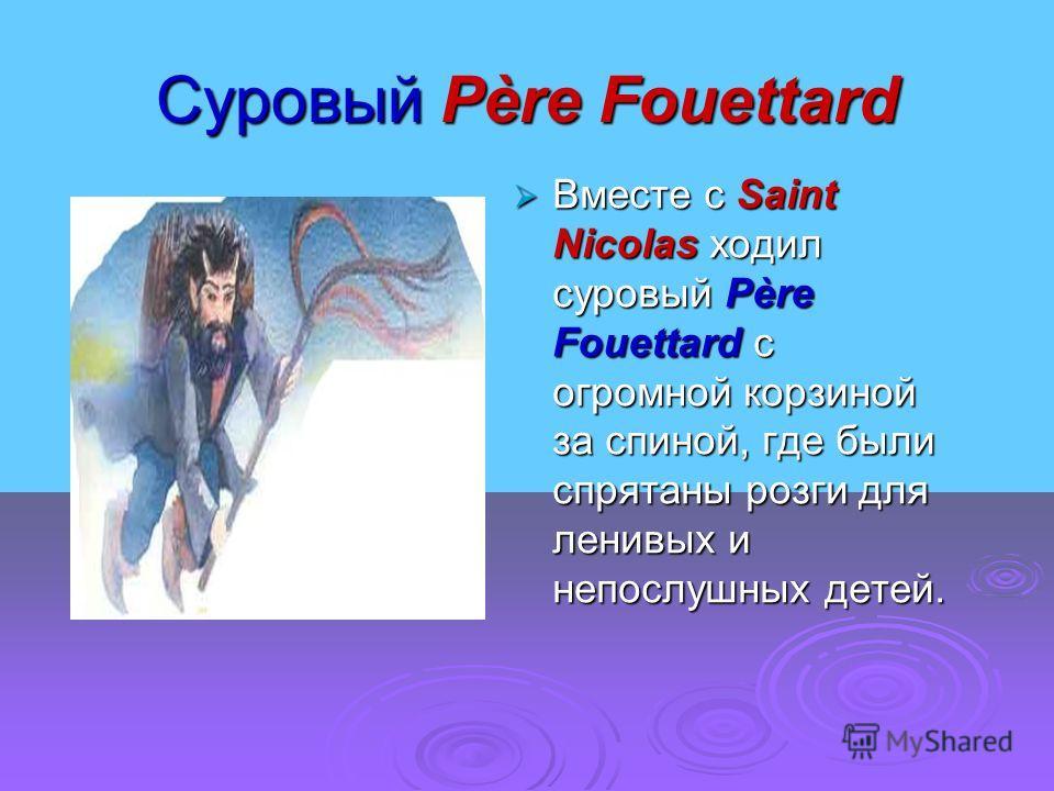 Суровый Père Fouettard Вместе с Saint Nicolas ходил суровый Père Fouettard с огромной корзиной за спиной, где были спрятаны розги для ленивых и непослушных детей. Вместе с Saint Nicolas ходил суровый Père Fouettard с огромной корзиной за спиной, где
