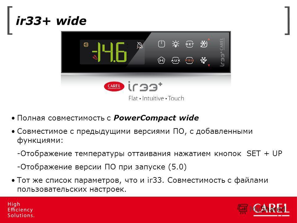 ir33+ wide Полная совместимость с PowerCompact wide Совместимое с предыдущими версиями ПО, с добавленными функциями: -Отображение температуры оттаивания нажатием кнопок SET + UP -Отображение версии ПО при запуске (5.0) Тот же список параметров, что и