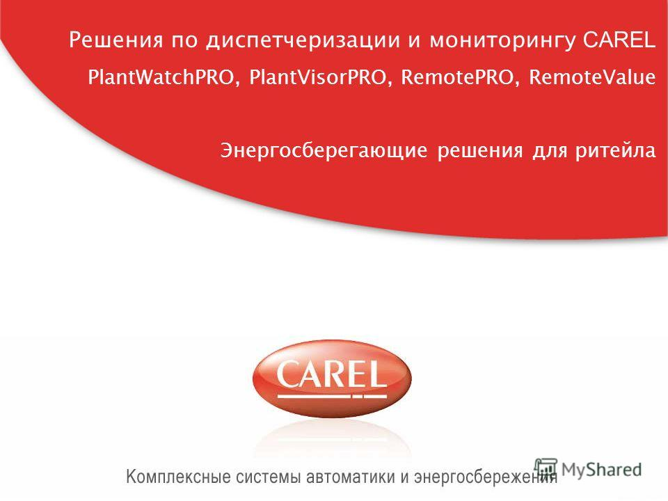 CAREL Россия, carelrussia.com Решения по диспетчеризации и мониторингу CAREL PlantWatchPRO, PlantVisorPRO, RemotePRO, RemoteValue Энергосберегающие решения для ритейла