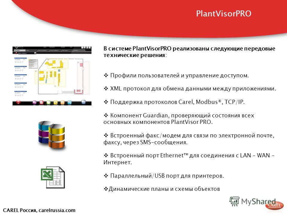 CAREL Россия, carelrussia.com В системе PlantVisorPRO реализованы следующие передовые технические решения: Профили пользователей и управление доступом. XML протокол для обмена данными между приложениями. Поддержка протоколов Carel, Modbus®, TCP/IP. К
