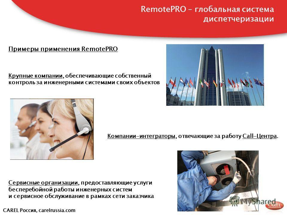 CAREL Россия, carelrussia.com Примеры применения RemotePRO Крупные компании, обеспечивающие собственный контроль за инженерными системами своих объектов Компании-интеграторы, отвечающие за работу Call-Центра. Сервисные организации, предоставляющие ус