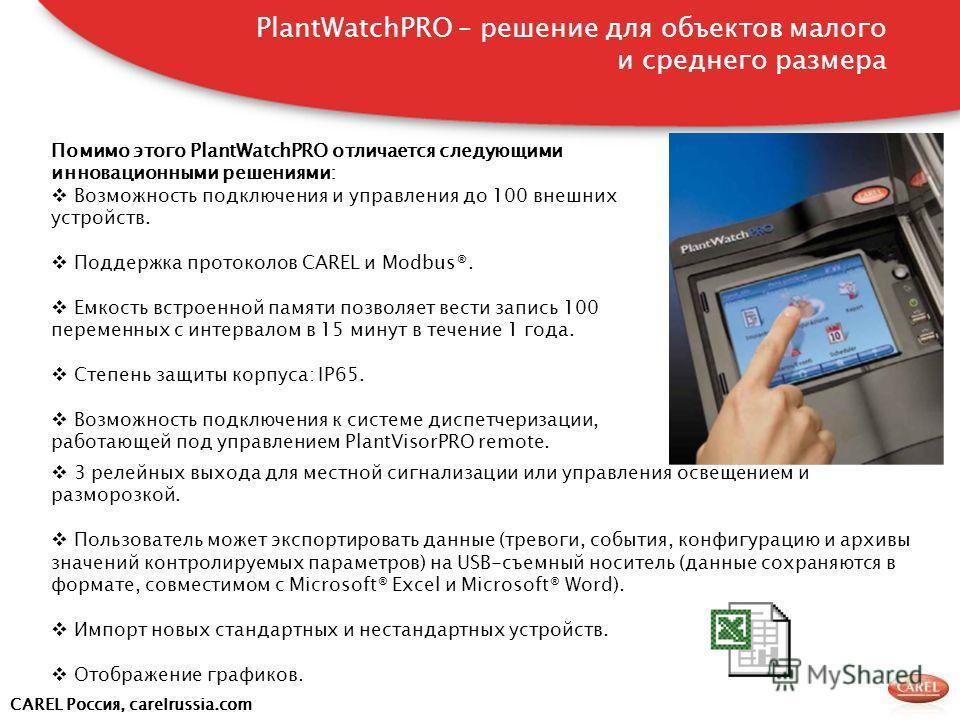 CAREL Россия, carelrussia.com Помимо этого PlantWatchPRO отличается следующими инновационными решениями: Возможность подключения и управления до 100 внешних устройств. Поддержка протоколов CAREL и Modbus®. Емкость встроенной памяти позволяет вести за