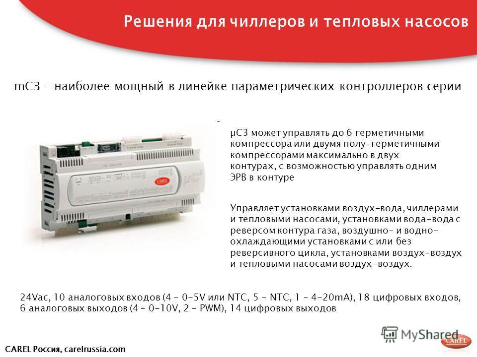 CAREL Россия, carelrussia.com mC3 – наиболее мощный в линейке параметрических контроллеров серии Решения для чиллеров и тепловых насосов µC3 может управлять до 6 герметичными компрессора или двумя полу-герметичными компрессорами максимально в двух ко