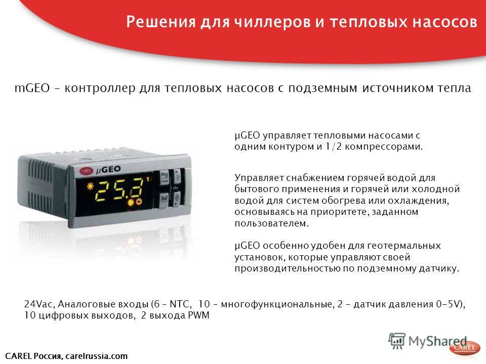 CAREL Россия, carelrussia.com mGEO – контроллер для тепловых насосов с подземным источником тепла Решения для чиллеров и тепловых насосов 24Vac, Аналоговые входы (6 – NTC, 10 – многофункциональные, 2 – датчик давления 0-5V), 10 цифровых выходов, 2 вы
