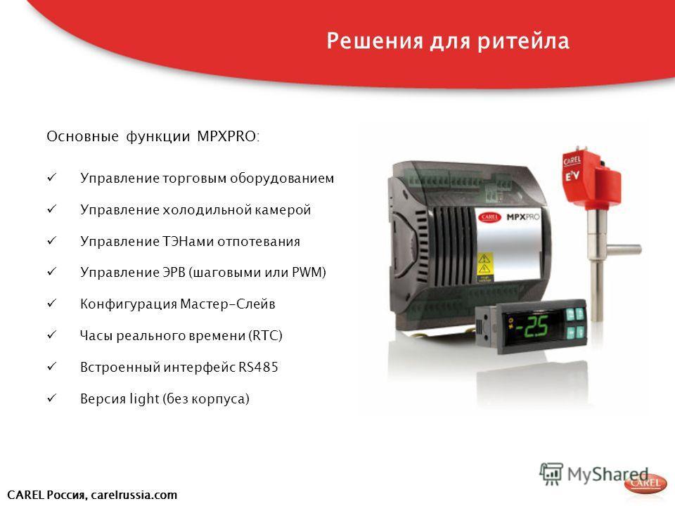 CAREL Россия, carelrussia.com Основные функции MPXPRO: Управление торговым оборудованием Управление холодильной камерой Управление ТЭНами отпотевания Управление ЭРВ (шаговыми или PWM) Конфигурация Мастер-Слейв Часы реального времени (RTC) Встроенный