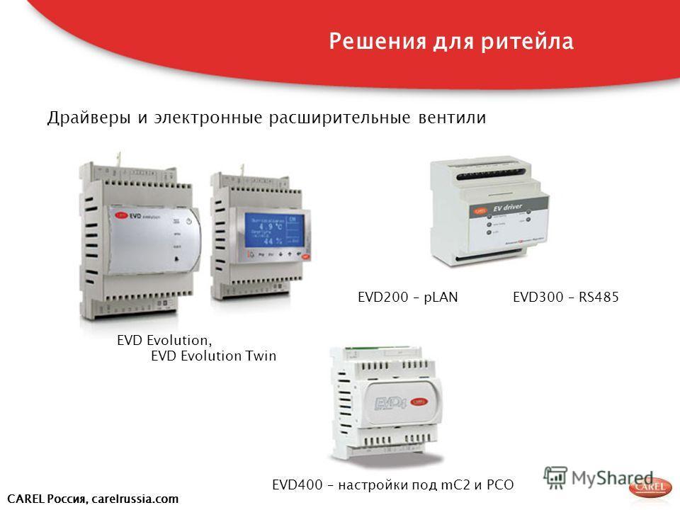 CAREL Россия, carelrussia.com Драйверы и электронные расширительные вентили EVD400 – настройки под mC2 и PCO EVD Evolution, EVD Evolution Twin EVD300 – RS485EVD200 – pLAN Решения для ритейла