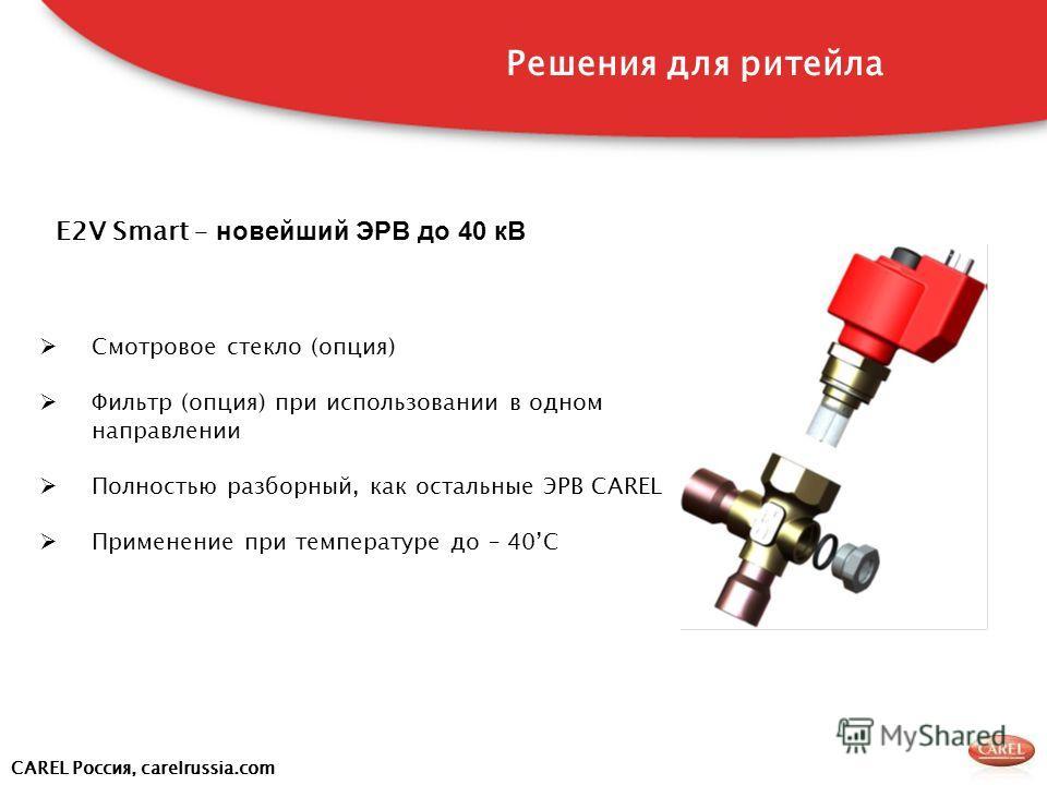 CAREL Россия, carelrussia.com E2V Smart – новейший ЭРВ до 40 кВ Смотровое стекло (опция) Фильтр (опция) при использовании в одном направлении Полностью разборный, как остальные ЭРВ CAREL Применение при температуре до – 40C Решения для ритейла