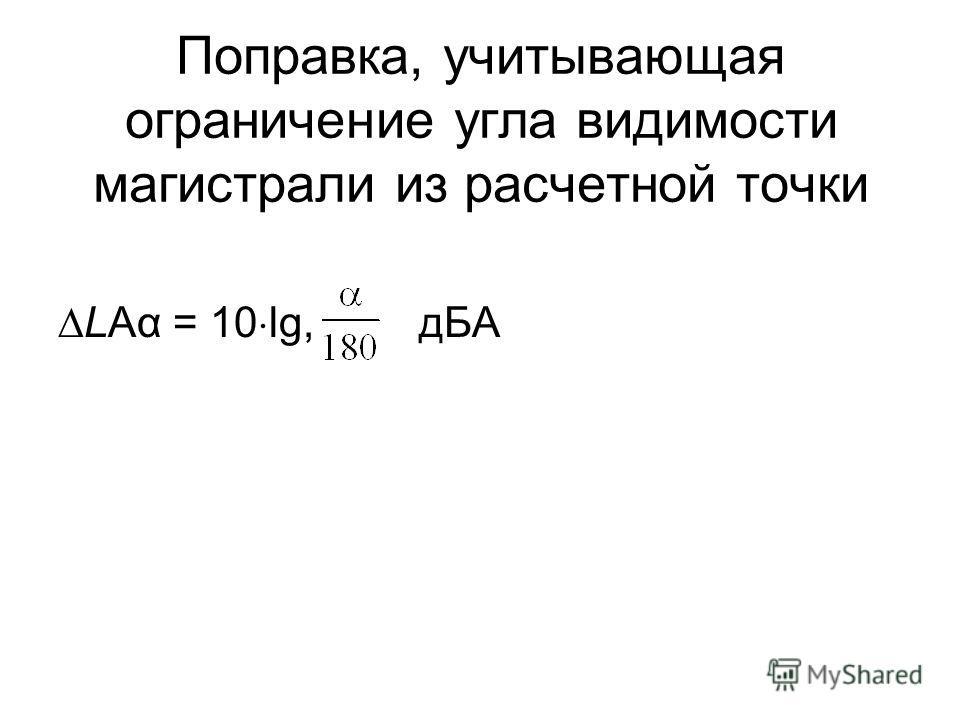 Поправка, учитывающая ограничение угла видимости магистрали из расчетной точки LAα = 10 lg, дБА