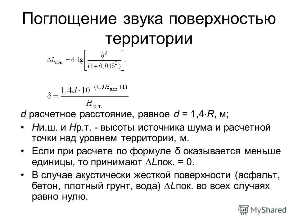 Поглощение звука поверхностью территории d расчетное расстояние, равное d = 1,4 R, м; Ни.ш. и Нр.т. - высоты источника шума и расчетной точки над уровнем территории, м. Если при расчете по формуле δ оказывается меньше единицы, то принимают Lпок. = 0.
