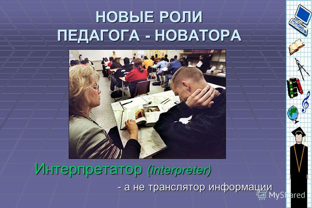 НОВЫЕ РОЛИ ПЕДАГОГА - НОВАТОРА Интерпретатор (interpreter) - а не транслятор информации