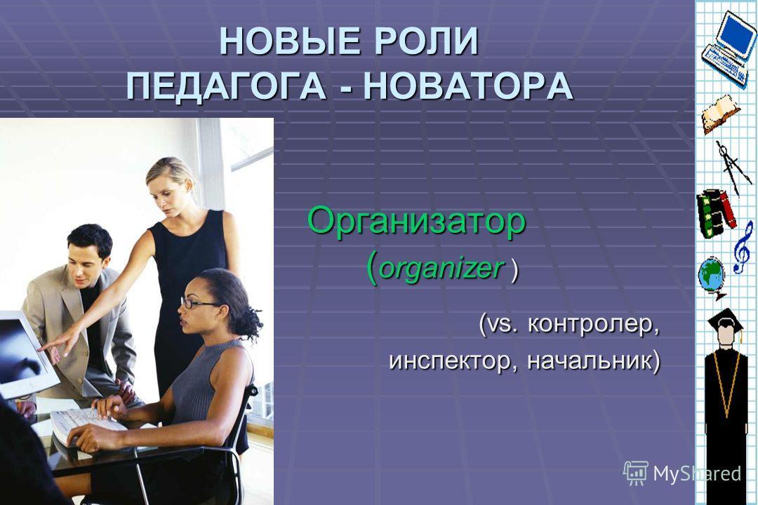 НОВЫЕ РОЛИ ПЕДАГОГА - НОВАТОРА Организатор ( organizer ) (vs. контролер, инспектор, начальник) (vs. контролер, инспектор, начальник)