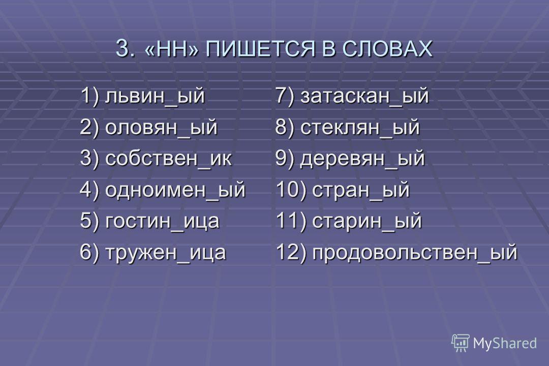 3. «НН» ПИШЕТСЯ В СЛОВАХ 1) львин_ый7) затаскан_ый 2) оловян_ый8) стеклян_ый 3) собствен_ик9) деревян_ый 4) одноимен_ый10) стран_ый 5) гостин_ица11) старин_ый 6) тружен_ица12) продовольствен_ый
