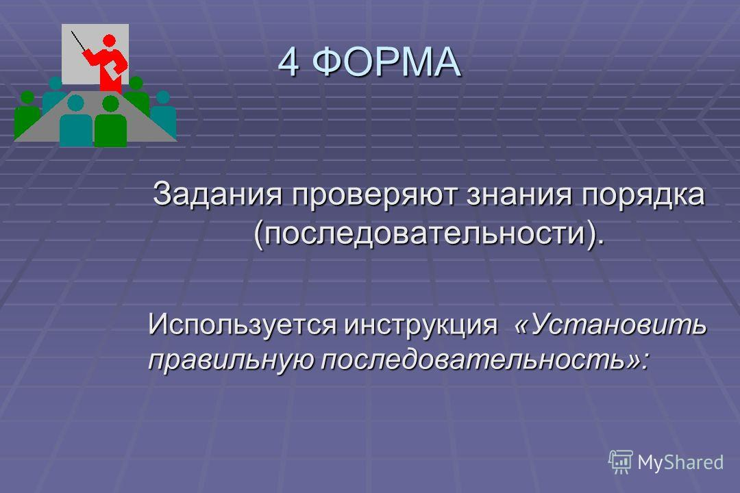 4 ФОРМА Задания проверяют знания порядка (последовательности). Используется инструкция «Установить правильную последовательность»: Используется инструкция «Установить правильную последовательность»: