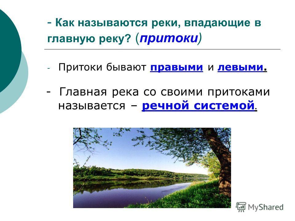 - Как называются реки, впадающие в главную реку? (притоки) -П-Притоки бывают правыми и левыми. - Главная река со своими притоками называется – речной системой.