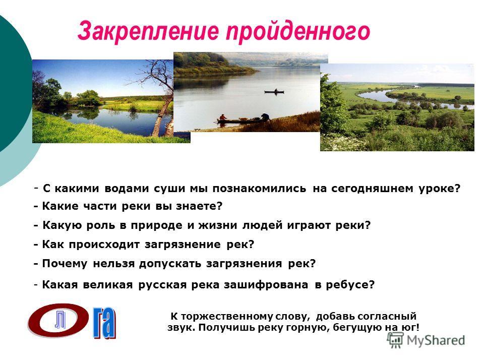 Закрепление пройденного - С какими водами суши мы познакомились на сегодняшнем уроке? - Какие части реки вы знаете? - Какую роль в природе и жизни людей играют реки? - Как происходит загрязнение рек? - Почему нельзя допускать загрязнения рек? - Какая