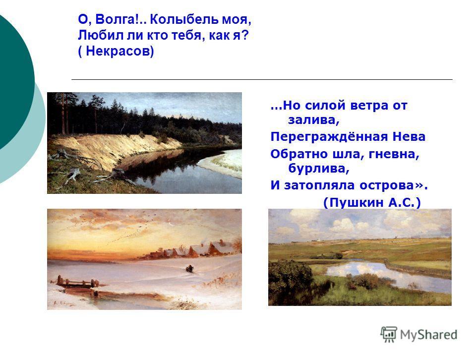 О, Волга!.. Колыбель моя, Любил ли кто тебя, как я? ( Некрасов) …Но силой ветра от залива, Переграждённая Нева Обратно шла, гневна, бурлива, И затопляла острова». (Пушкин А.С.)