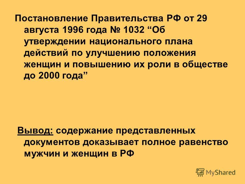 Постановление Правительства РФ от 29 августа 1996 года 1032 Об утверждении национального плана действий по улучшению положения женщин и повышению их роли в обществе до 2000 года Вывод: содержание представленных документов доказывает полное равенство