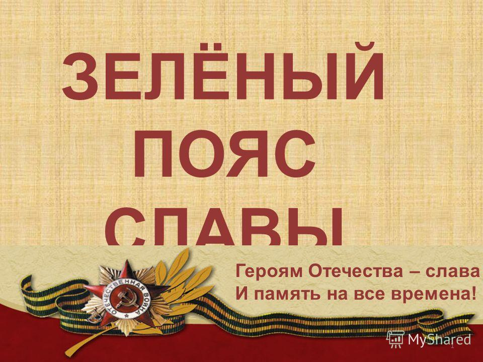 ЗЕЛЁНЫЙ ПОЯС СЛАВЫ 1 Героям Отечества – слава И память на все времена!