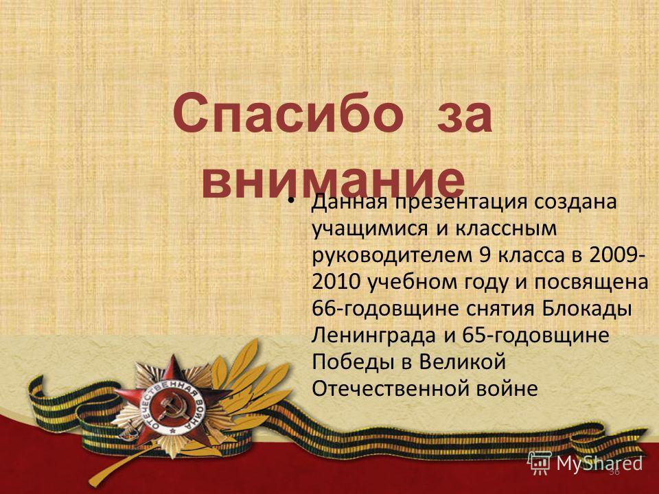 Спасибо за внимание Данная презентация создана учащимися и классным руководителем 9 класса в 2009- 2010 учебном году и посвящена 66-годовщине снятия Блокады Ленинграда и 65-годовщине Победы в Великой Отечественной войне 36