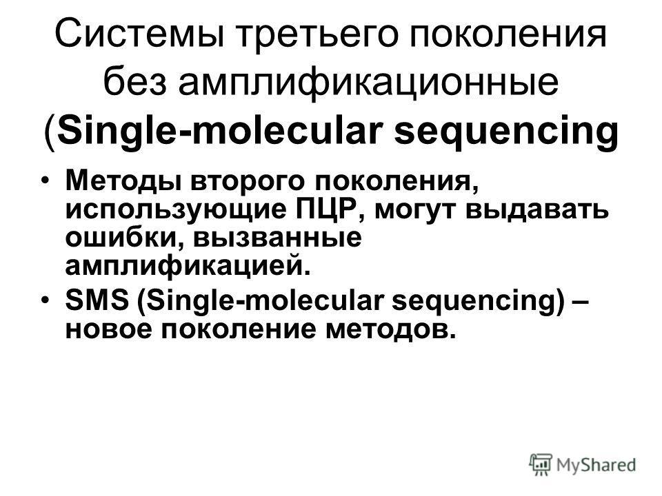 Системы третьего поколения без амплификационные (Single-molecular sequencing Методы второго поколения, использующие ПЦР, могут выдавать ошибки, вызванные амплификацией. SMS (Single-molecular sequencing) – новое поколение методов.