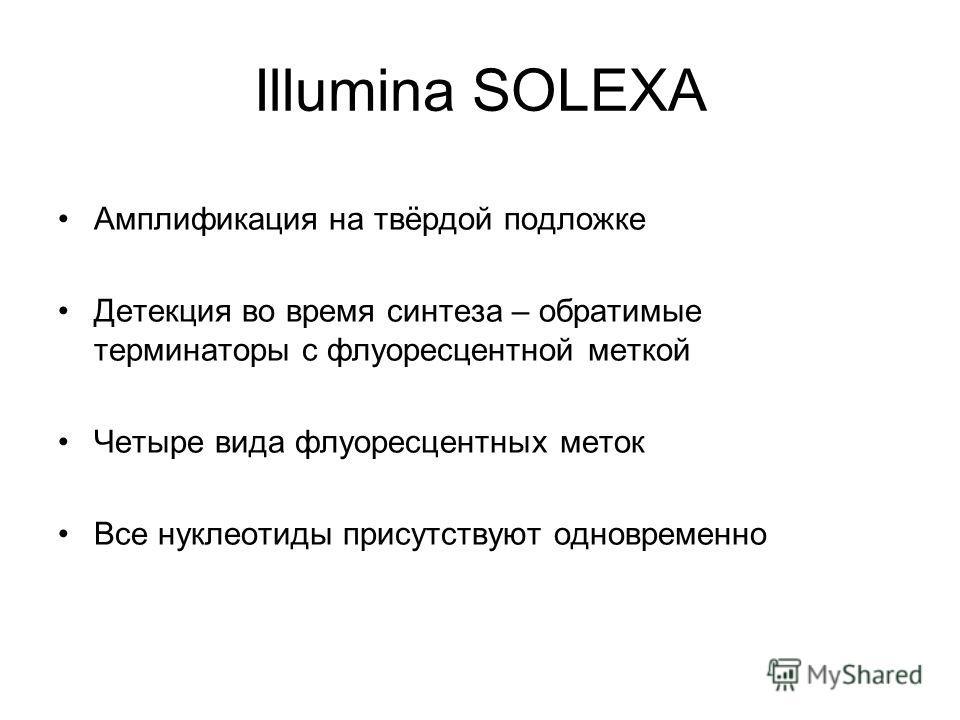 Illumina SOLEXA Амплификация на твёрдой подложке Детекция во время синтеза – обратимые терминаторы с флуоресцентной меткой Четыре вида флуоресцентных меток Все нуклеотиды присутствуют одновременно