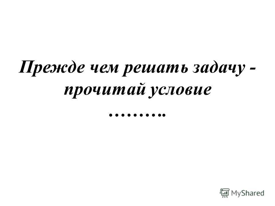 Прежде чем решать задачу - прочитай условие ……….