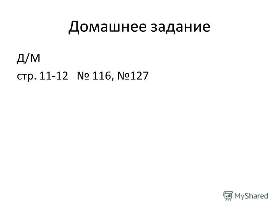 Домашнее задание Д/М стр. 11-12 116, 127